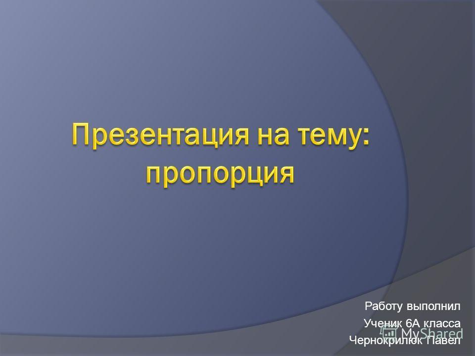 Работу выполнил Ученик 6А класса Чернокрилюк Павел