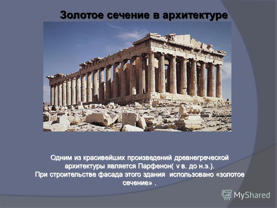 Золотое сечение в архитектуре Одним из красивейших произведений древнегреческой архитектуры является Парфенон( v в. до н.э.). При строительстве фасада этого здания использовано «золотое сечение».