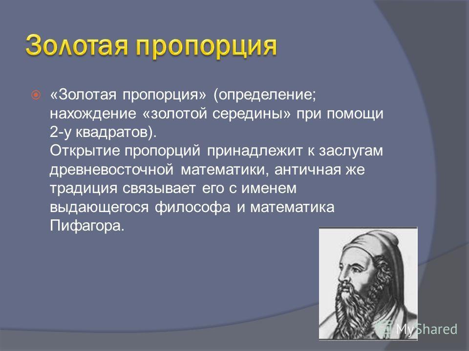 «Золотая пропорция» (определение; нахождение «золотой середины» при помощи 2-у квадратов). Открытие пропорций принадлежит к заслугам древневосточной математики, античная же традиция связывает его с именем выдающегося философа и математика Пифагора.