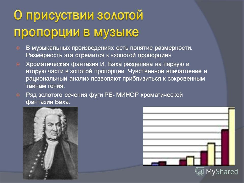 В музыкальных произведениях есть понятие размерности. Размерность эта стремится к «золотой пропорции». Хроматическая фантазия И. Баха разделена на первую и вторую части в золотой пропорции. Чувственное впечатление и рациональный анализ позволяют приб