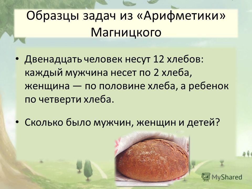 Образцы задач из «Арифметики» Магницкого Двенадцать человек несут 12 хлебов: каждый мужчина несет по 2 хлеба, женщина по половине хлеба, а ребенок по четверти хлеба. Сколько было мужчин, женщин и детей?