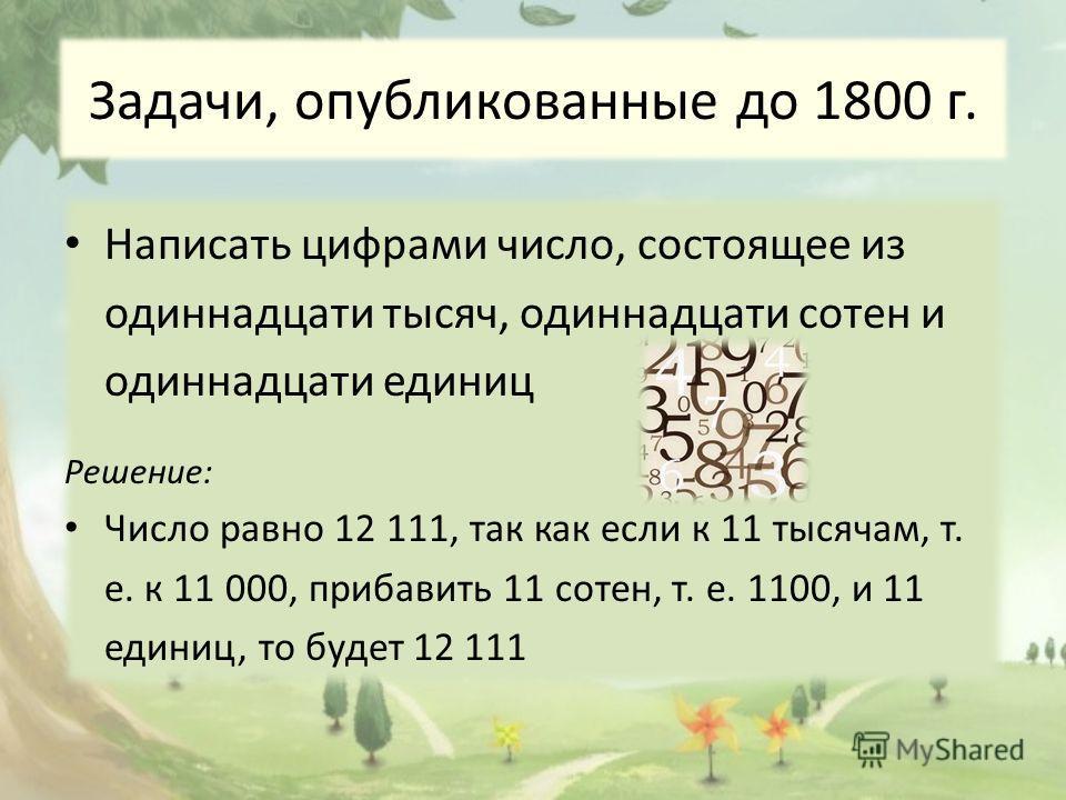 Задачи, опубликованные до 1800 г. Написать цифрами число, состоящее из одиннадцати тысяч, одиннадцати сотен и одиннадцати единиц Решение: Число равно 12 111, так как если к 11 тысячам, т. е. к 11 000, прибавить 11 сотен, т. е. 1100, и 11 единиц, то б