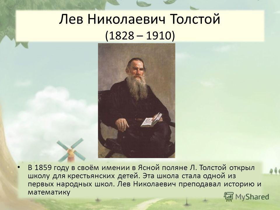 Лев Николаевич Толстой (1828 – 1910) В 1859 году в своём имении в Ясной поляне Л. Толстой открыл школу для крестьянских детей. Эта школа стала одной из первых народных школ. Лев Николаевич преподавал историю и математику