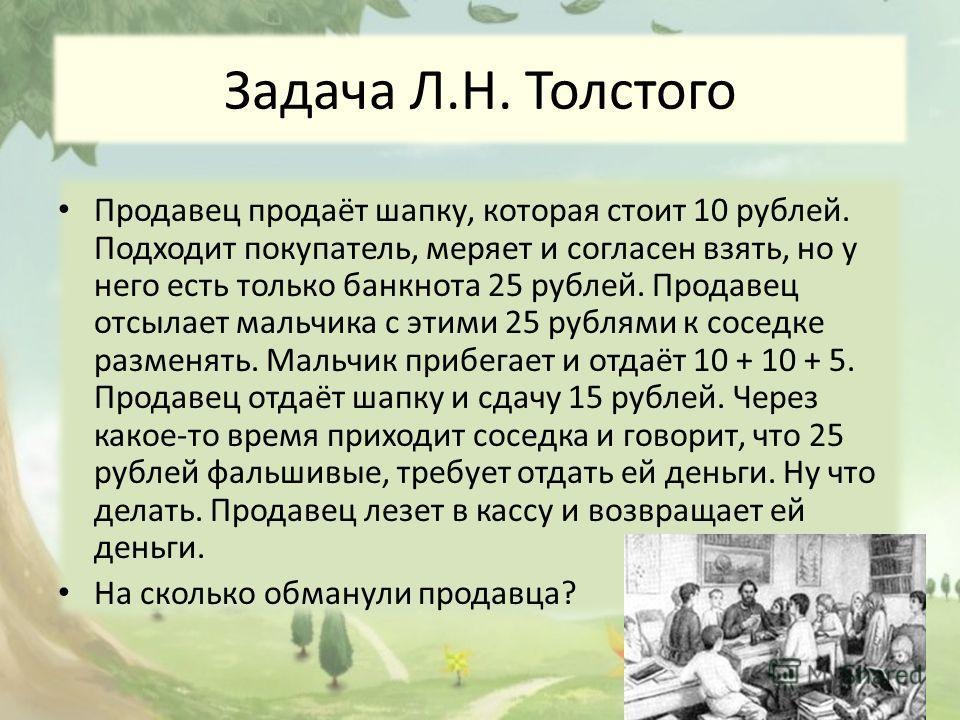 Задача Л.Н. Толстого Продавец продаёт шапку, которая стоит 10 рублей. Подходит покупатель, меряет и согласен взять, но у него есть только банкнота 25 рублей. Продавец отсылает мальчика с этими 25 рублями к соседке разменять. Мальчик прибегает и отдаё