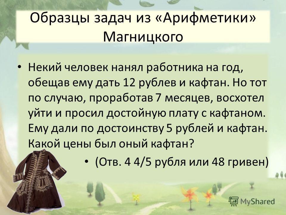 Образцы задач из «Арифметики» Магницкого Некий человек нанял работника на год, обещав ему дать 12 рублев и кафтан. Но тот по случаю, проработав 7 месяцев, восхотел уйти и просил достойную плату с кафтаном. Ему дали по достоинству 5 рублей и кафтан. К