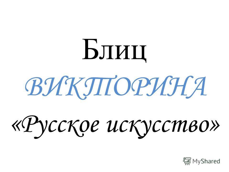Блиц ВИКТОРИНА « Русское искусство »