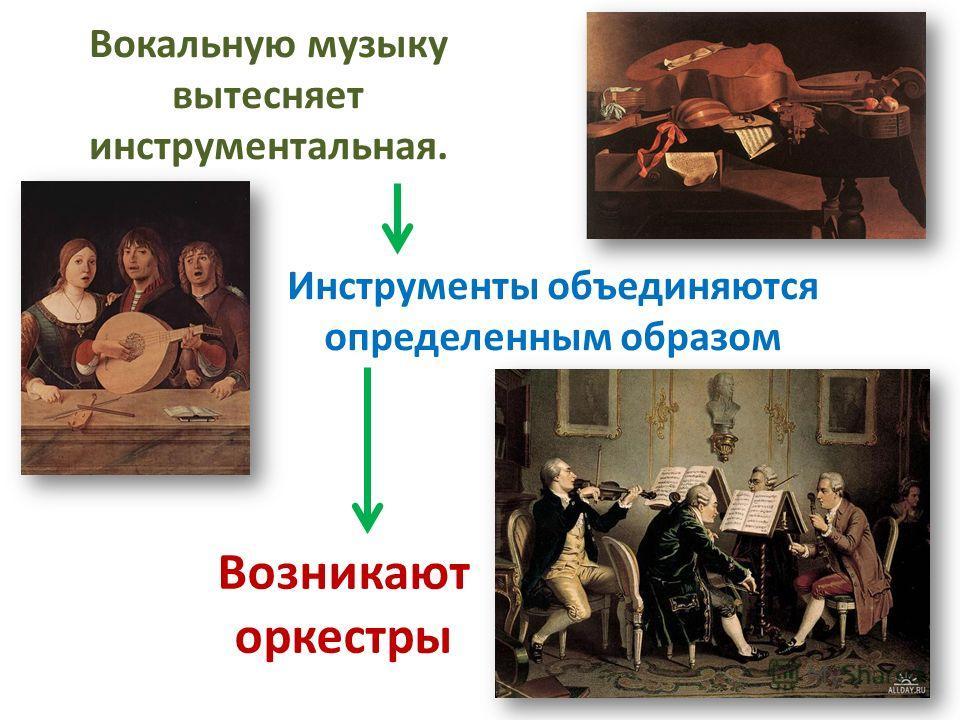 Вокальную музыку вытесняет инструментальная. Инструменты объединяются определенным образом Возникают оркестры