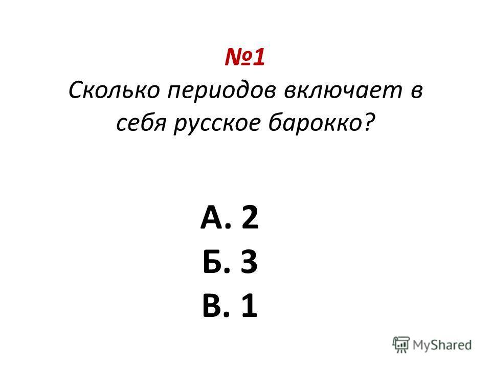 1 Сколько периодов включает в себя русское барокко? А. 2 Б. 3 В. 1