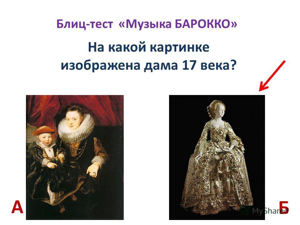 Блиц-тест «Музыка БАРОККО» На какой картинке изображена дама 17 века? Б А