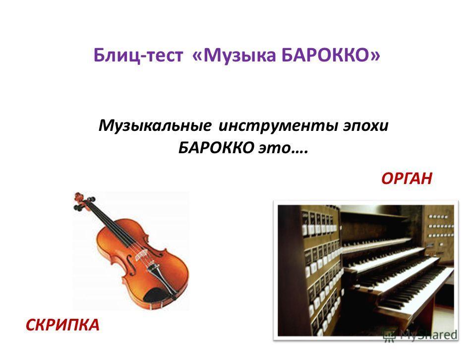 Музыкальные инструменты эпохи БАРОККО это…. Блиц-тест «Музыка БАРОККО» СКРИПКА ОРГАН