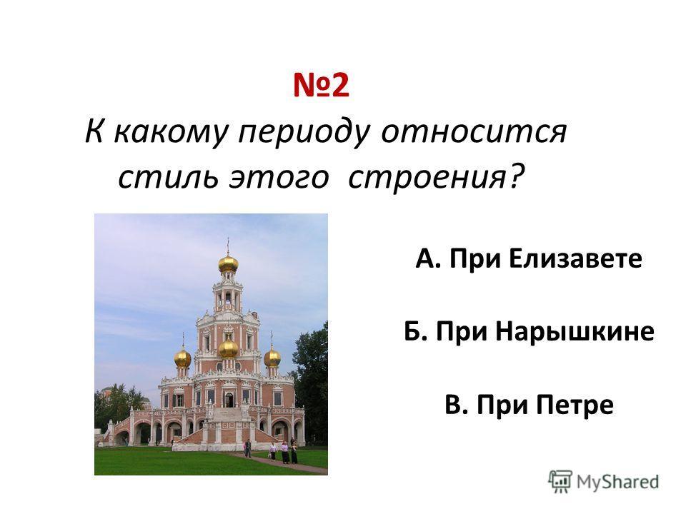 2 К какому периоду относится стиль этого строения? А. При Елизавете Б. При Нарышкине В. При Петре