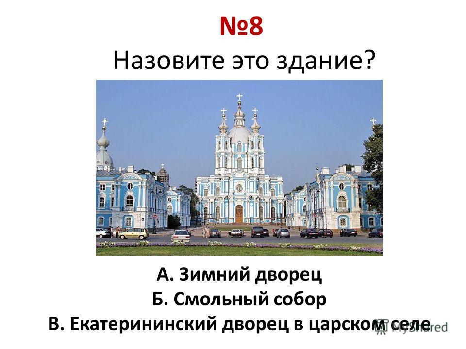 8 Назовите это здание? А. Зимний дворец Б. Смольный собор В. Екатерининский дворец в царском селе