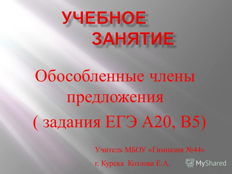 Обособленные члены предложения ( задания ЕГЭ А 20, В 5) Учитель МБОУ « Гимназия 44» г. Курска Козлова Е. А.