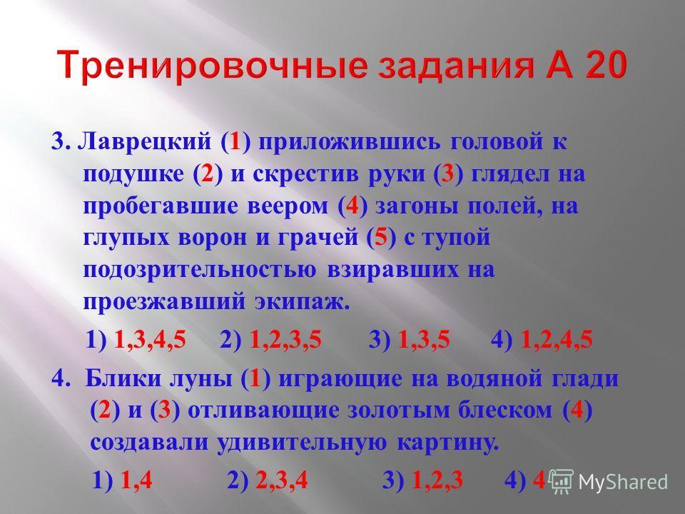 3. Лаврецкий (1) приложившись головой к подушке (2) и скрестив руки (3) глядел на пробегавшие веером (4) загоны полей, на глупых ворон и грачей (5) с тупой подозрительностью взиравших на проезжавший экипаж. 1) 1,3,4,5 2) 1,2,3,5 3) 1,3,5 4) 1,2,4,5 4