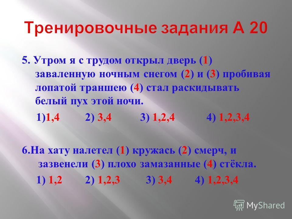5. Утром я с трудом открыл дверь (1) заваленную ночным снегом (2) и (3) пробивая лопатой траншею (4) стал раскидывать белый пух этой ночи. 1)1,4 2) 3,4 3) 1,2,4 4) 1,2,3,4 6. На хату налетел (1) кружась (2) смерч, и зазвенели (3) плохо замазанные (4)