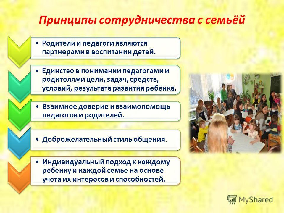 Принципы сотрудничества с семьёй Родители и педагоги являются партнерами в воспитании детей. Единство в понимании педагогами и родителями цели, задач, средств, условий, результата развития ребенка. Взаимное доверие и взаимопомощь педагогов и родителе