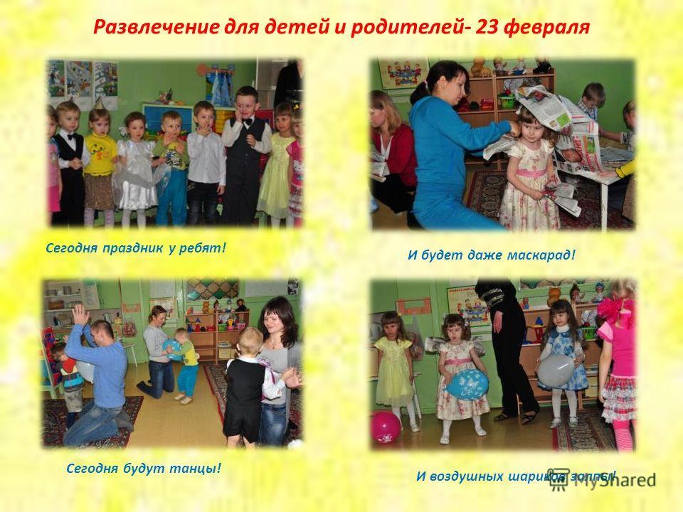 Развлечение для детей и родителей- 23 февраля Сегодня праздник у ребят! Сегодня будут танцы! И будет даже маскарад! И воздушных шариков залпы!