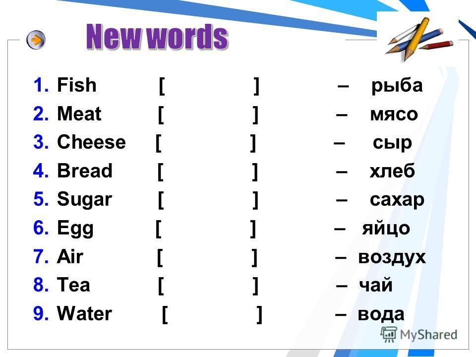 1.Fish [ ] – рыба 2.Meat [ ] – мясо 3.Cheese [ ] – сыр 4.Bread [ ] – хлеб 5.Sugar [ ] – сахар 6.Egg [ ] – яйцо 7.Air [ ] – воздух 8.Tea [ ] – чай 9.Water [ ] – вода