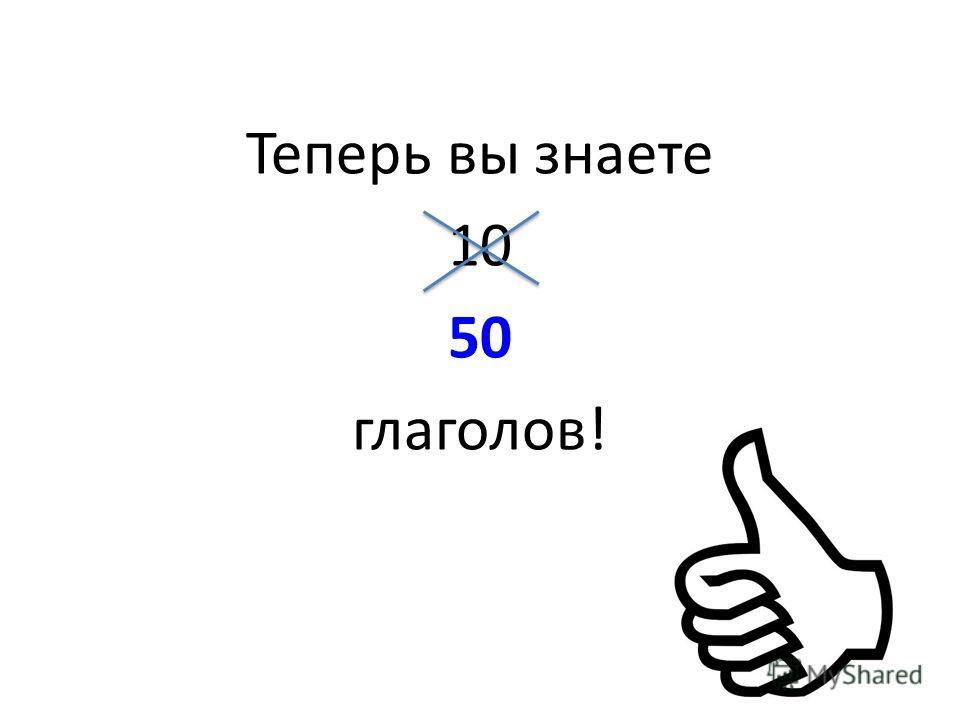 Теперь вы знаете 10 50 глаголов!