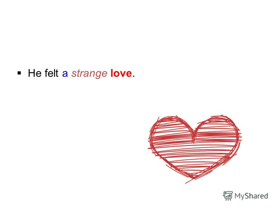 He felt a strange love.