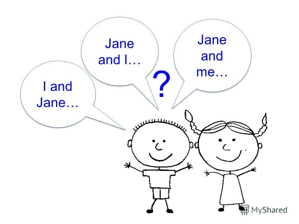? Jane and I… I and Jane… I and Jane… Jane and me…