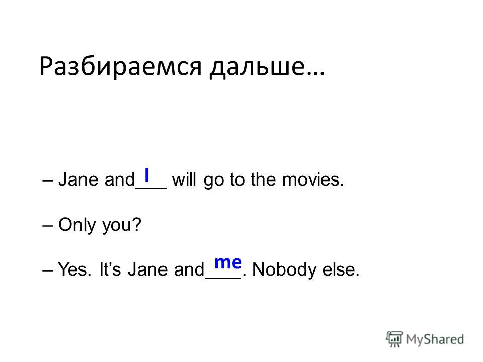 Разбираемся дальше… – Jane and will go to the movies. – Only you? – Yes. Its Jane and. Nobody else. I me