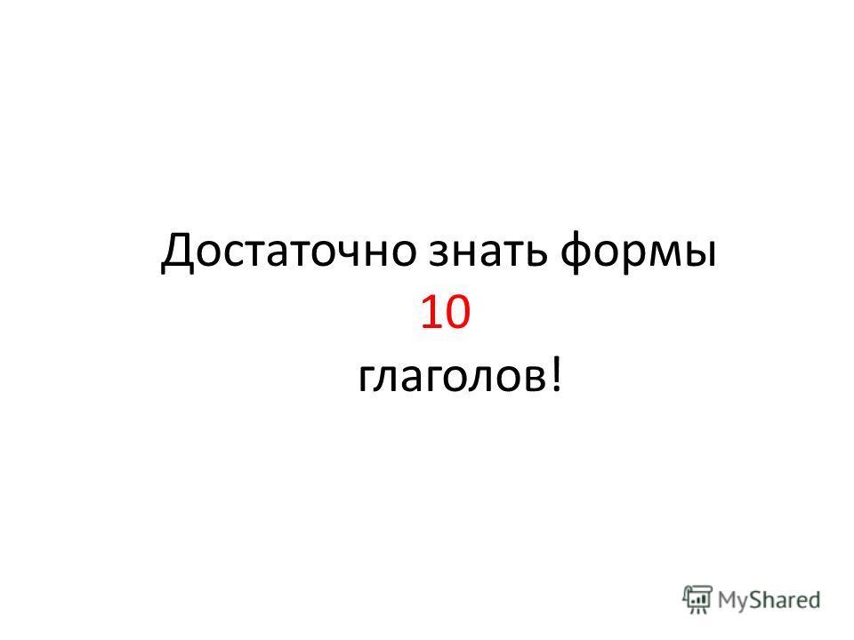 Достаточно знать формы 10 глаголов!