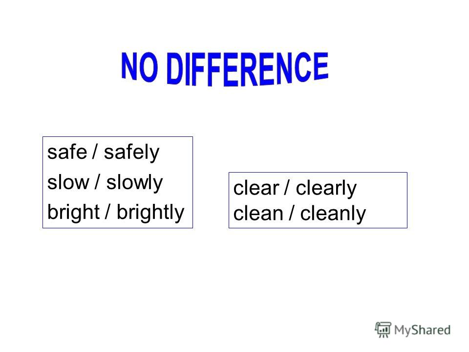 safe / safely slow / slowly bright / brightly clear / clearly clean / cleanly