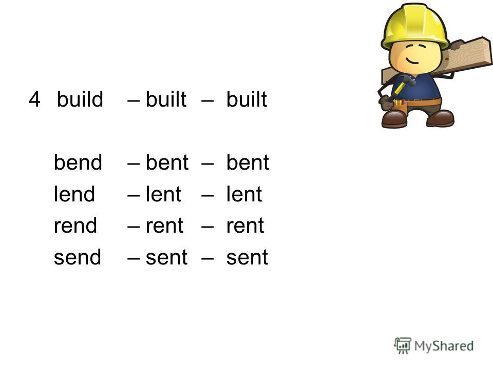 4build – built – built bend – bent – bent lend – lent – lent rend – rent – rent send – sent – sent