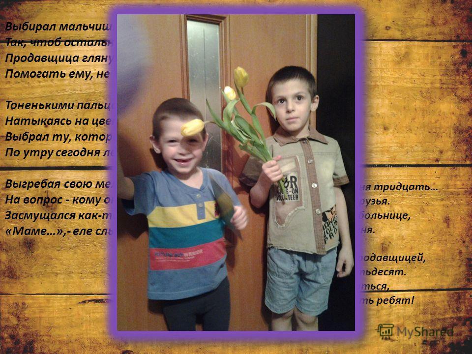 Выбирал мальчишка розу осторожно, Так, чтоб остальные не помять, Продавщица глянула тревожно: Помогать ему, не помогать? Тоненькими пальцами в чернилах, Натыкаясь на цветочные шипы, Выбрал ту, которая раскрыла По утру сегодня лепестки. Выгребая свою