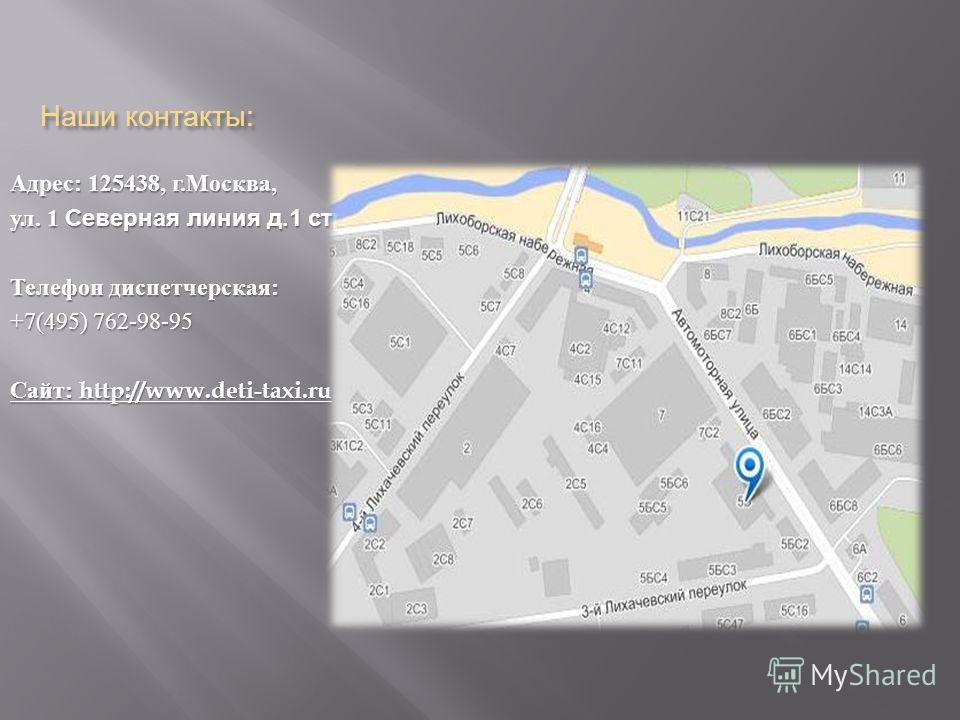 Наши контакты : Адрес : 125438, г. Москва, ул. 1 Северная линия д.1 стр.9 Телефон диспетчерская : +7(495) 762-98-95 Сайт : http://www.deti-taxi.ru
