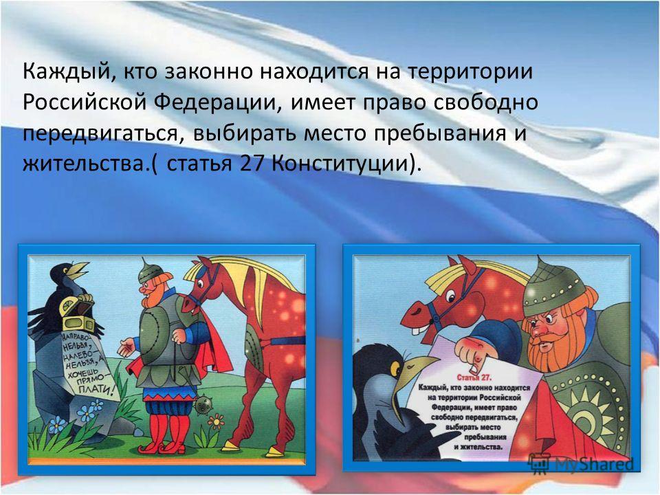 Каждый, кто законно находится на территории Российской Федерации, имеет право свободно передвигаться, выбирать место пребывания и жительства.( статья 27 Конституции).