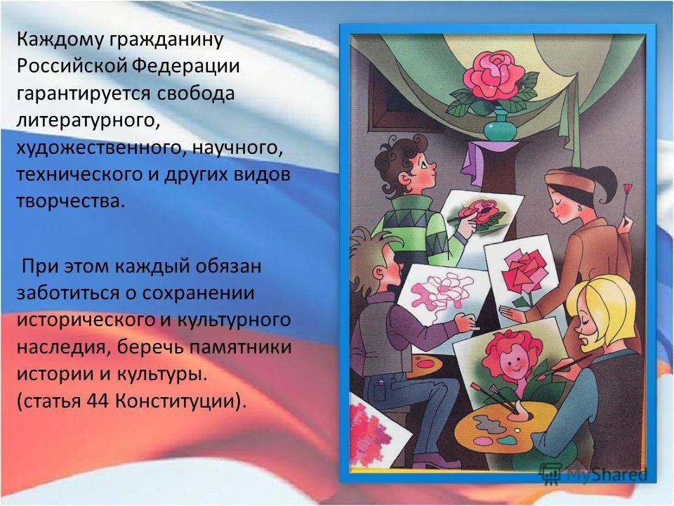 Каждому гражданину Российской Федерации гарантируется свобода литературного, художественного, научного, технического и других видов творчества. При этом каждый обязан заботиться о сохранении исторического и культурного наследия, беречь памятники исто