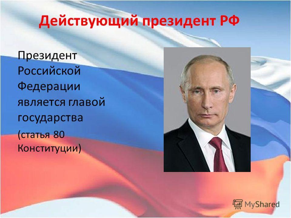 Действующий президент РФ Президент Российской Федерации является главой государства (статья 80 Конституции)