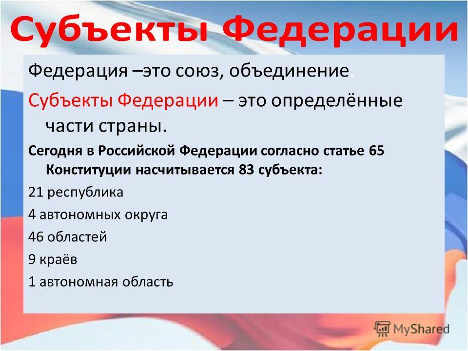Федерация –это союз, объединение. Субъекты Федерации – это определённые части страны. Сегодня в Российской Федерации согласно статье 65 Конституции насчитывается 83 субъекта: 21 республика 4 автономных округа 46 областей 9 краёв 1 автономная область