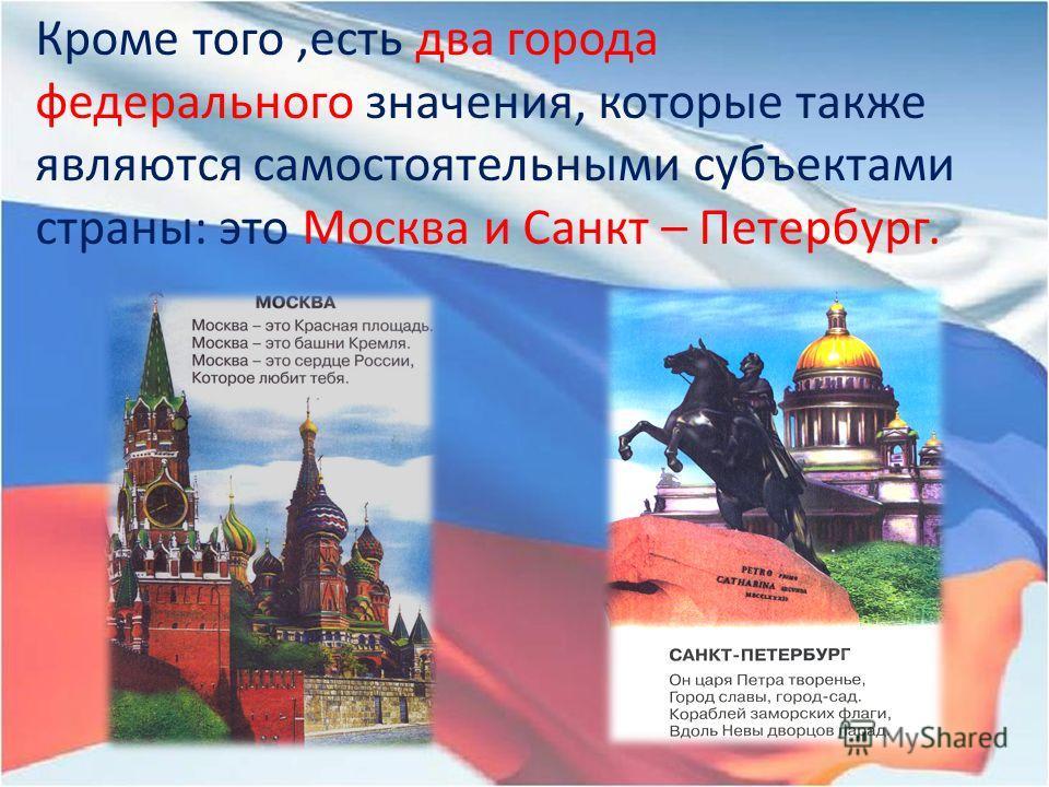 Кроме того,есть два города федерального значения, которые также являются самостоятельными субъектами страны: это Москва и Санкт – Петербург.