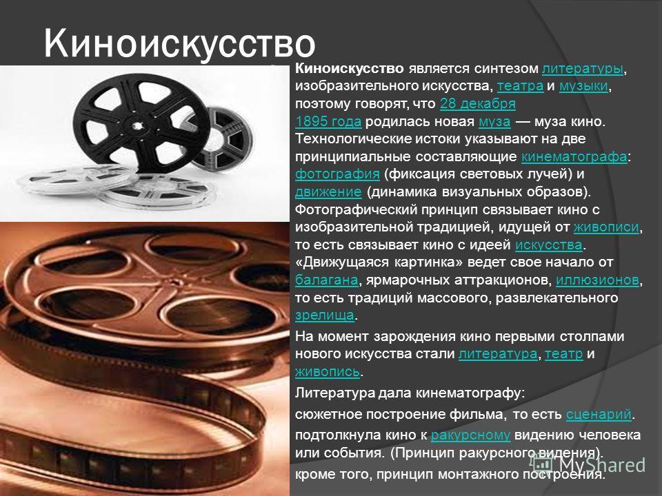 Киноискусство Киноискусство является синтезом литературы, изобразительного искусства, театра и музыки, поэтому говорят, что 28 декабря 1895 года родилась новая муза муза кино. Технологические истоки указывают на две принципиальные составляющие кинема