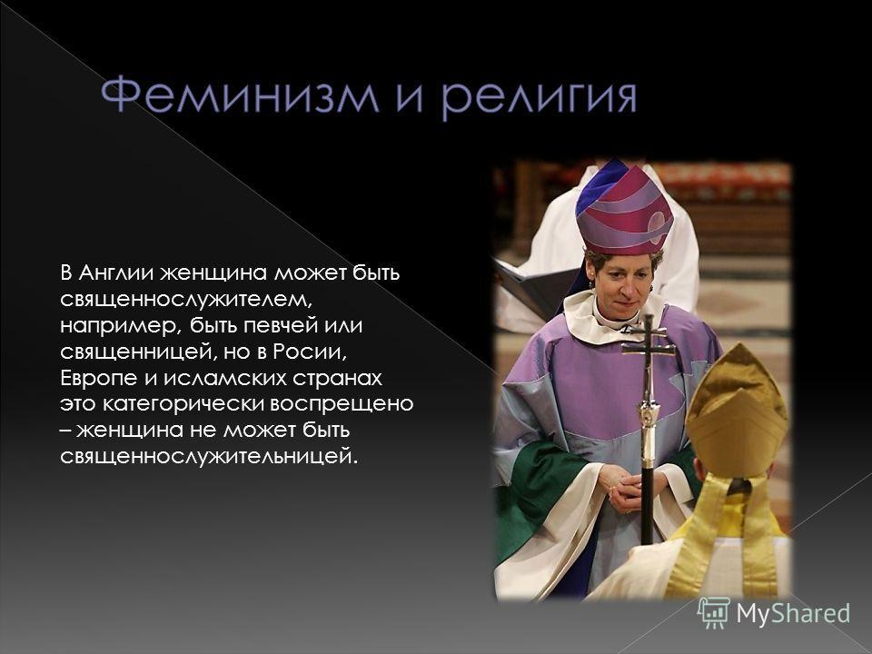 В Англии женщина может быть священнослужителем, например, быть певчей или священницей, но в Росии, Европе и исламских странах это категорически воспрещено – женщина не может быть священнослужительницей.