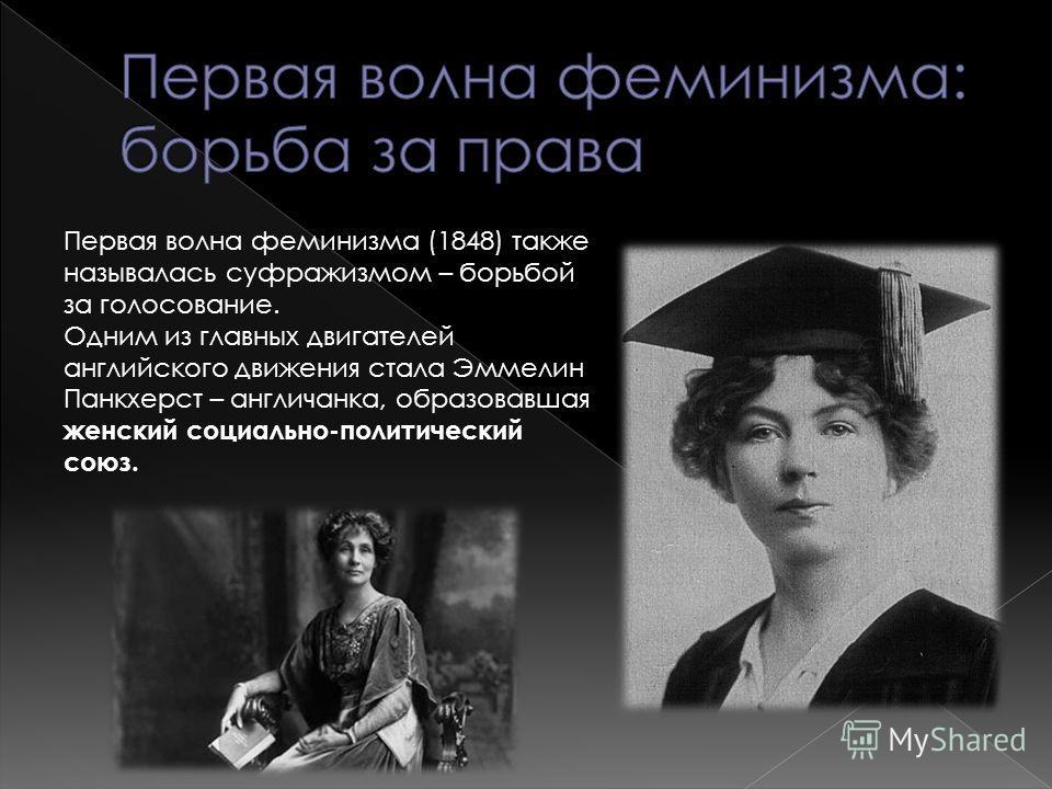 Первая волна феминизма (1848) также называлась суфражизмом – борьбой за голосование. Одним из главных двигателей английского движения стала Эммелин Панкхерст – англичанка, образовавшая женский социально-политический союз.