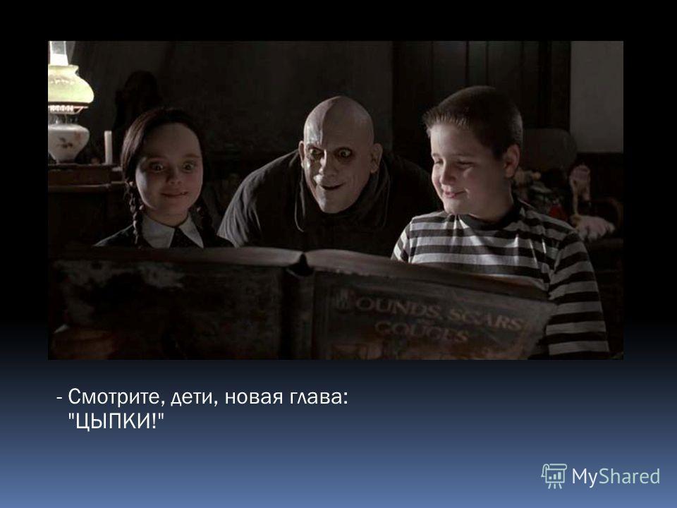 - Смотрите, дети, новая глава: ЦЫПКИ!
