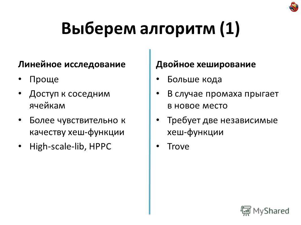 Выберем алгоритм (1) Линейное исследование Проще Доступ к соседним ячейкам Более чувствительно к качеству хеш-функции High-scale-lib, HPPC Двойное хеширование Больше кода В случае промаха прыгает в новое место Требует две независимые хеш-функции Trov