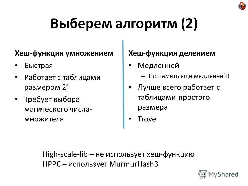 Выберем алгоритм (2) Хеш-функция умножением Быстрая Работает с таблицами размером 2 K Требует выбора магического числа- множителя Хеш-функция делением Медленней – Но память еще медленней! Лучше всего работает с таблицами простого размера Trove High-s