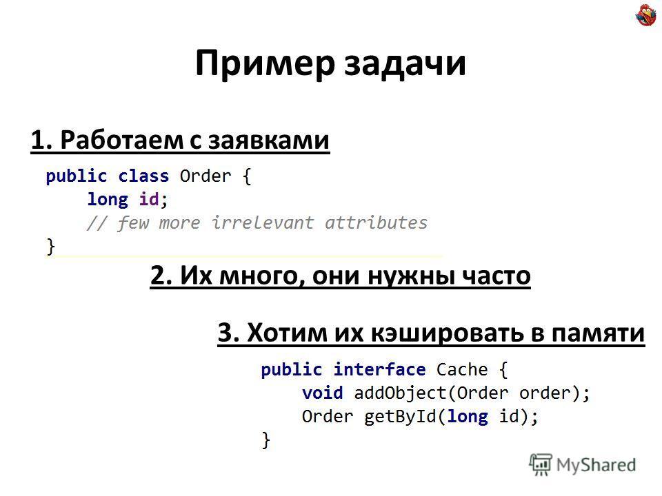 Пример задачи 1. Работаем с заявками 2. Их много, они нужны часто 3. Хотим их кэшировать в памяти