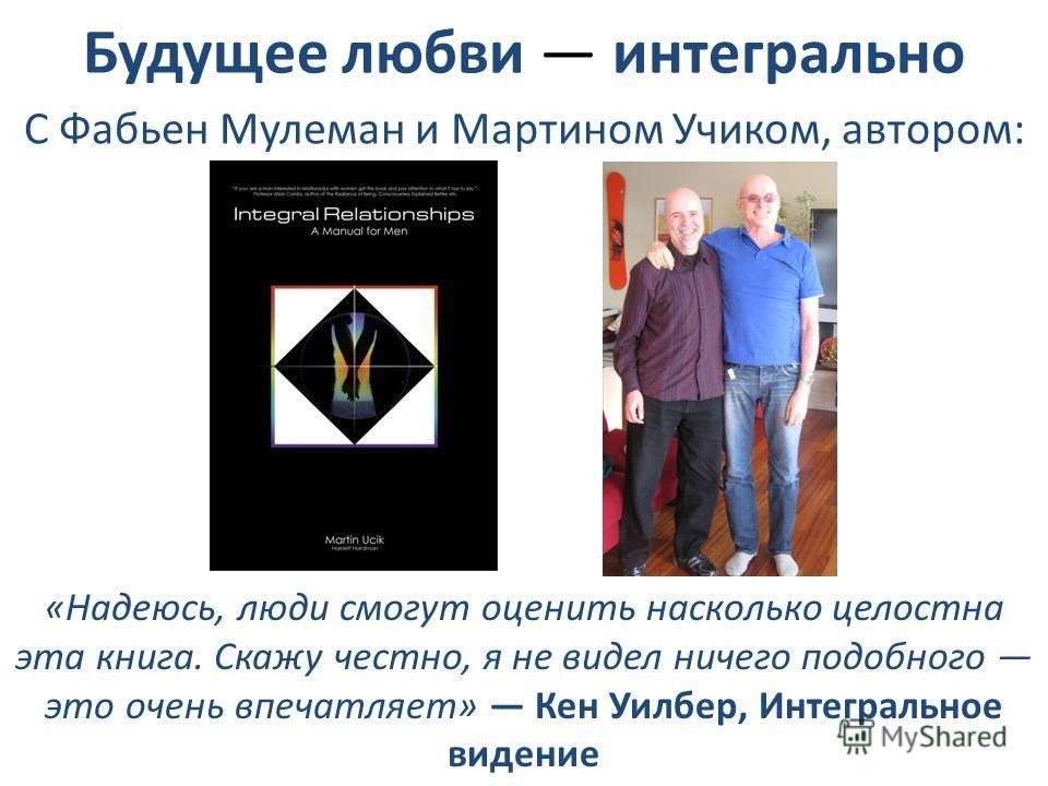 С Фабьен Мулеман и Мартином Учиком, автором: «Надеюсь, люди смогут оценить насколько целостна эта книга. Скажу честно, я не видел ничего подобного это очень впечатляет» Кен Уилбер, Интегральное видение Будущее любви интегрально