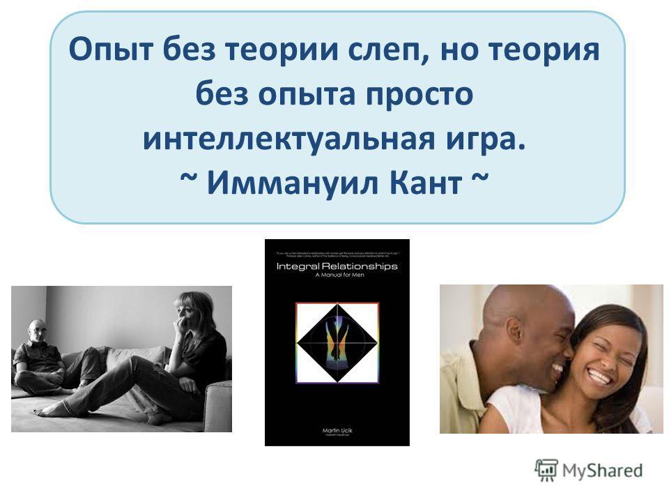Опыт без теории слеп, но теория без опыта просто интеллектуальная игра. ~ Иммануил Кант ~