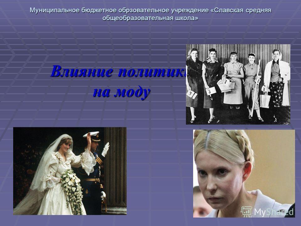 Муниципальное бюджетное обрзовательное учреждение «Славская средняя общеобразовательная школа» Влияние политики на моду