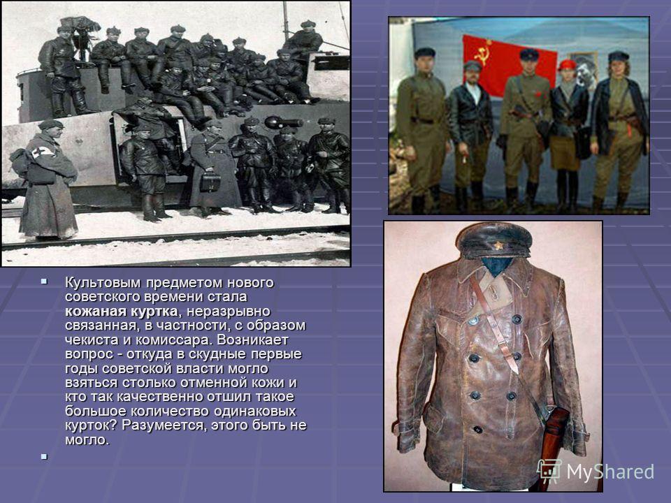 Культовым предметом нового советского времени стала кожаная куртка, неразрывно связанная, в частности, с образом чекиста и комиссара. Возникает вопрос - откуда в скудные первые годы советской власти могло взяться столько отменной кожи и кто так качес