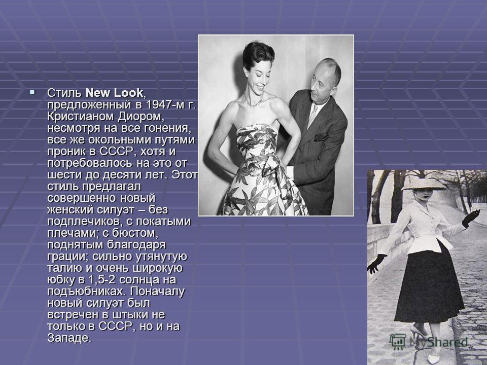 Стиль New Look, предложенный в 1947-м г. Кристианом Диором, несмотря на все гонения, все же окольными путями проник в СССР, хотя и потребовалось на это от шести до десяти лет. Этот стиль предлагал совершенно новый женский силуэт – без подплечиков, с