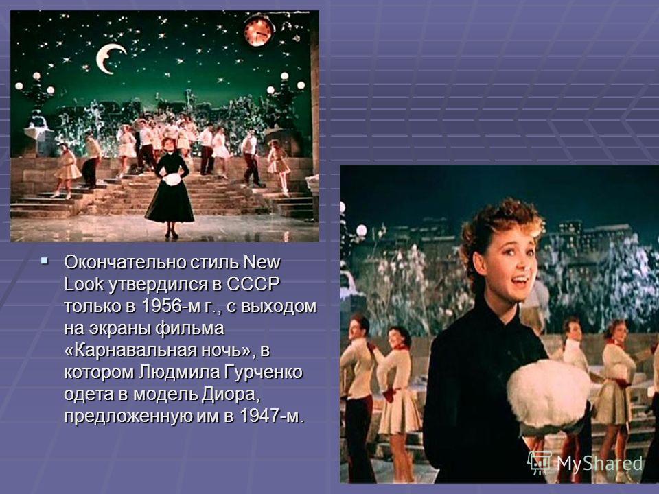 Окончательно стиль New Look утвердился в СССР только в 1956-м г., с выходом на экраны фильма «Карнавальная ночь», в котором Людмила Гурченко одета в модель Диора, предложенную им в 1947-м. Окончательно стиль New Look утвердился в СССР только в 1956-м