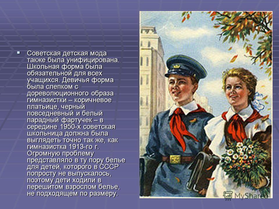 Советская детская мода также была унифицирована. Школьная форма была обязательной для всех учащихся. Девичья форма была слепком с дореволюционного образа гимназистки – коричневое платьице, черный повседневный и белый парадный фартучек – в середине 19